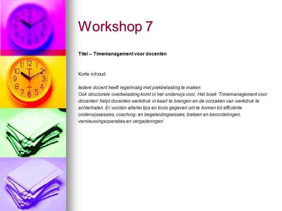 Workshop 7 Titel – Timemanagement voor docenten Korte inhoud Iedere docent heeft regelmatig met piekbelasting te maken. Ook structurele overbelasting