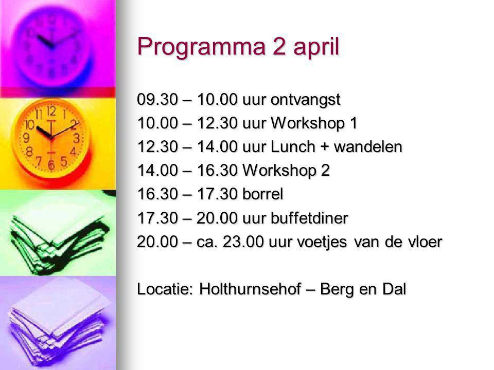 Programma 2 april 09.30 – 10.00 uur ontvangst 10.00 – 12.30 uur Workshop 1 12.30 – 14.00 uur Lunch + wandelen 14.00 – 16.30 Workshop 2 16.30 – 17.30 borrel 17.30 – 20.00 uur buffetdiner 20.00 – ca.
