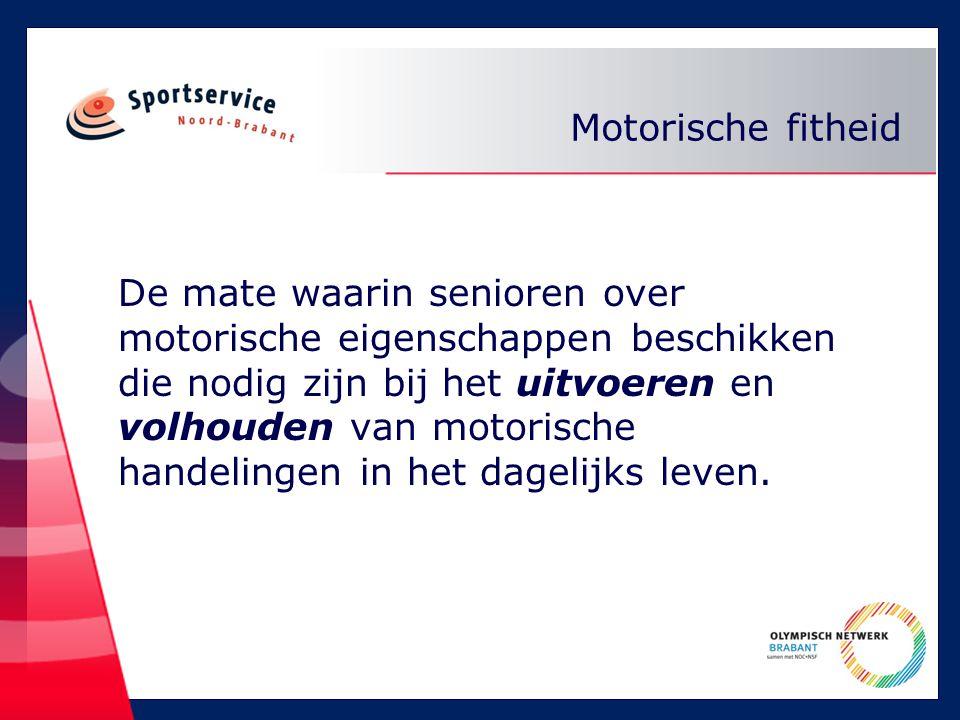 Motorische fitheid De mate waarin senioren over motorische eigenschappen beschikken die nodig zijn bij het uitvoeren en volhouden van motorische handelingen in het dagelijks leven.