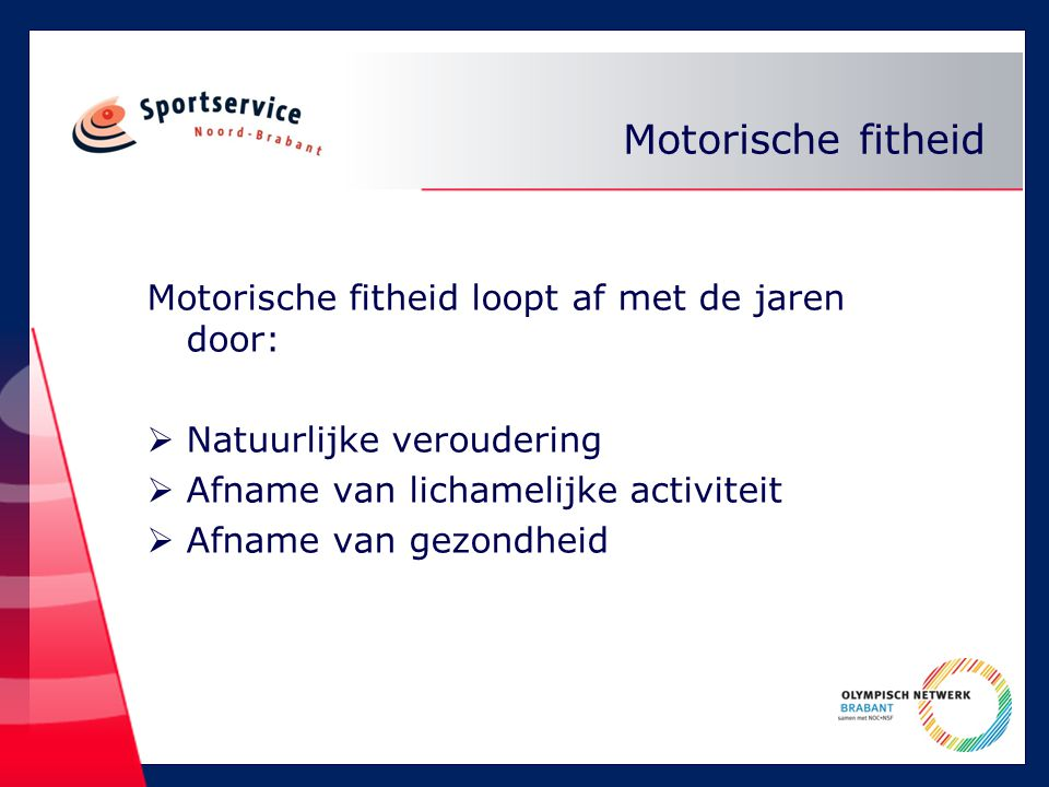 Motorische fitheid Motorische fitheid loopt af met de jaren door:  Natuurlijke veroudering  Afname van lichamelijke activiteit  Afname van gezondheid