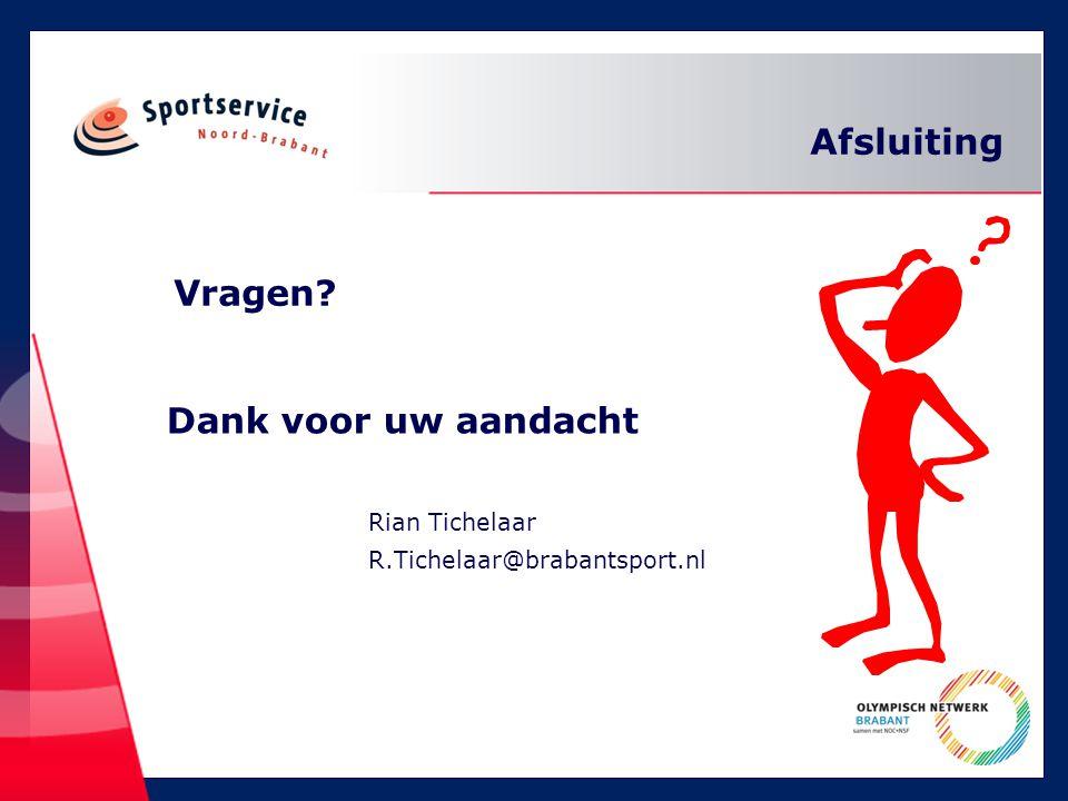 Vragen? Rian Tichelaar R.Tichelaar@brabantsport.nl Dank voor uw aandacht Afsluiting