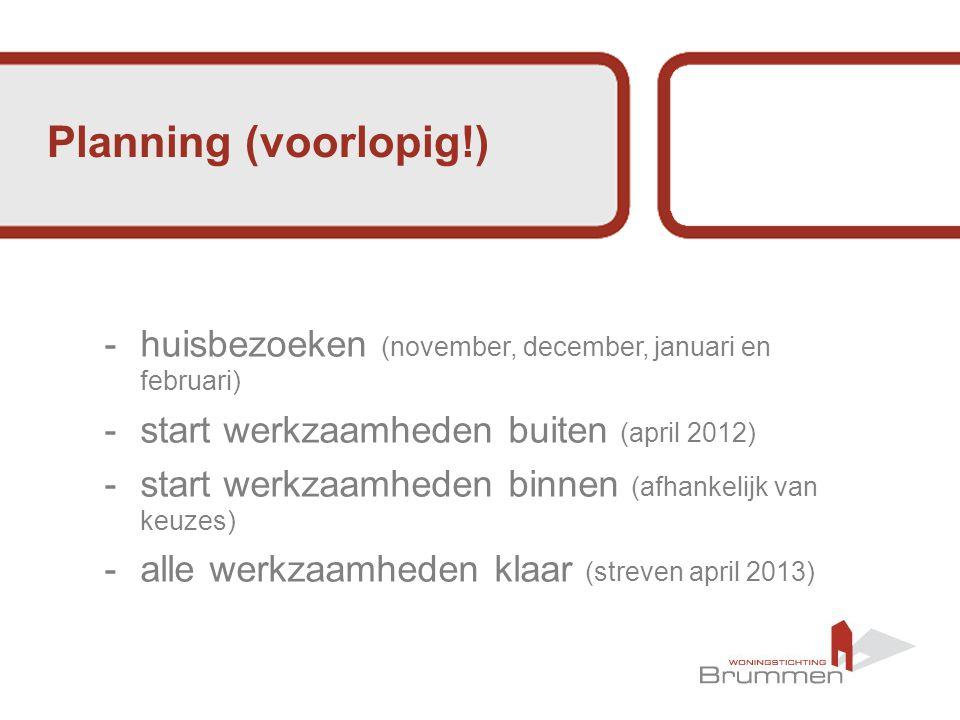Planning (voorlopig!) -huisbezoeken (november, december, januari en februari) -start werkzaamheden buiten (april 2012) -start werkzaamheden binnen (afhankelijk van keuzes) -alle werkzaamheden klaar (streven april 2013)