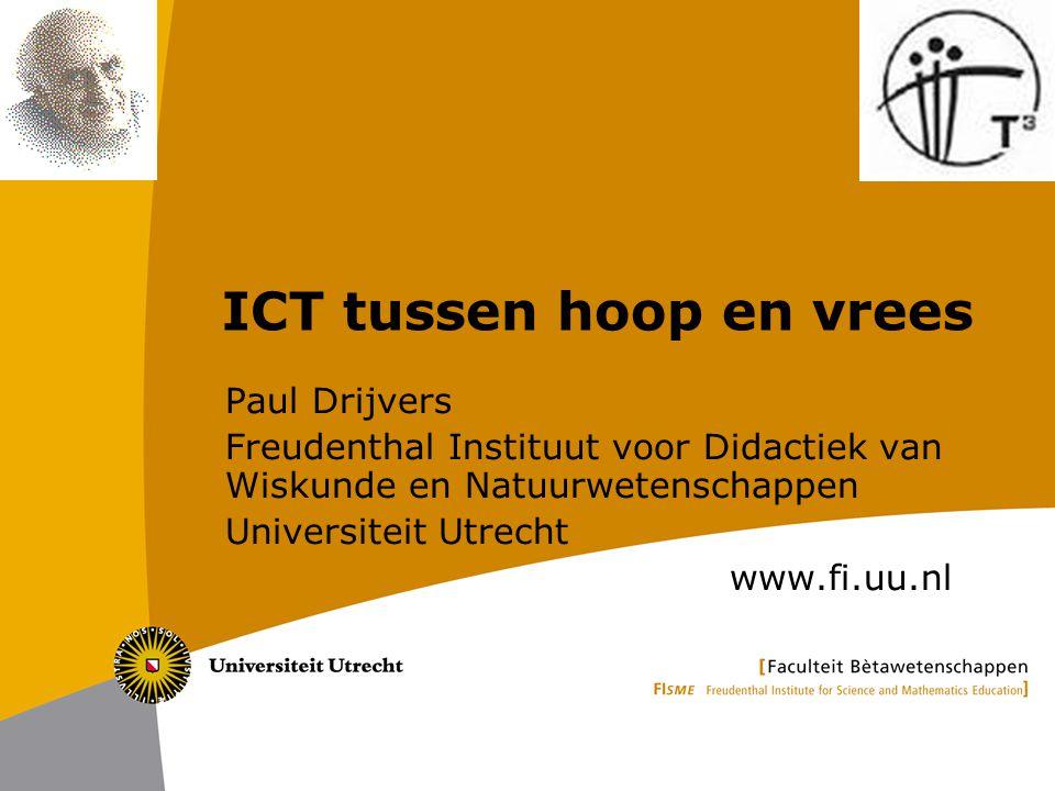 ICT tussen hoop en vrees Paul Drijvers Freudenthal Instituut voor Didactiek van Wiskunde en Natuurwetenschappen Universiteit Utrecht www.fi.uu.nl