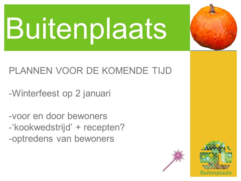 Buitenplaats PLANNEN VOOR DE KOMENDE TIJD -Winterfeest op 2 januari -voor en door bewoners -'kookwedstrijd' + recepten? -optredens van bewoners