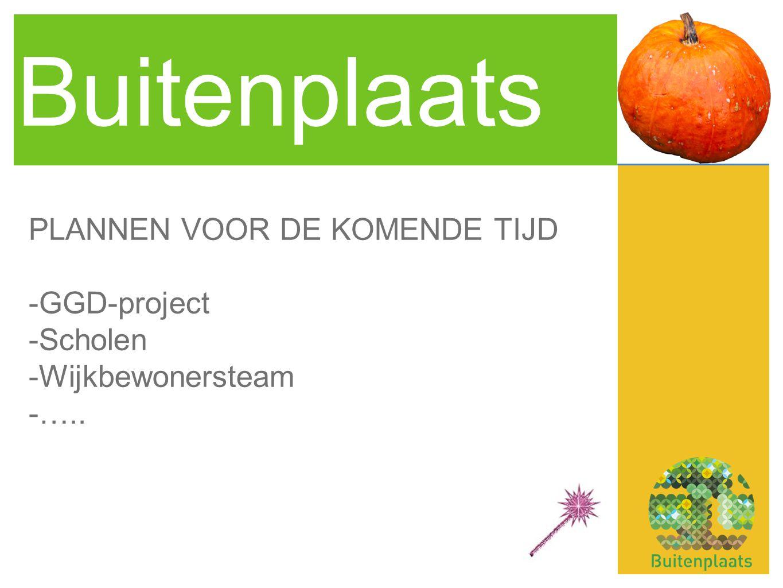 Buitenplaats PLANNEN VOOR DE KOMENDE TIJD -GGD-project -Scholen -Wijkbewonersteam -…..