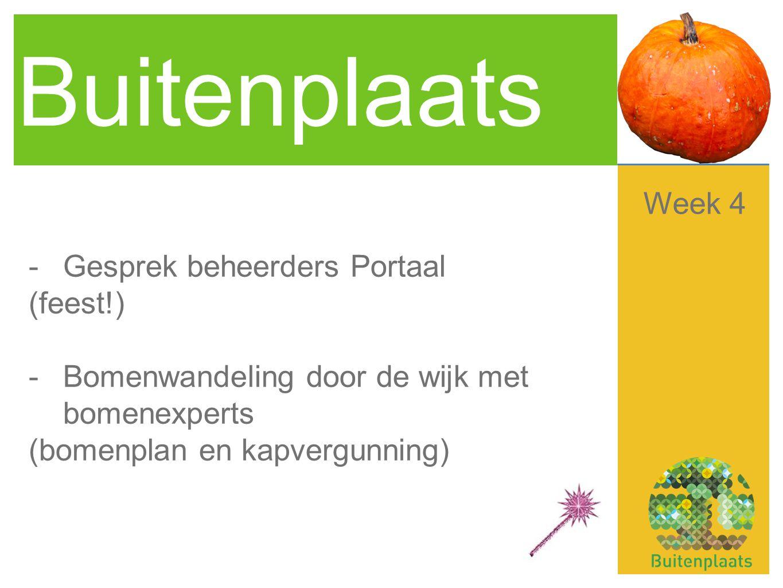 Buitenplaats -Gesprek beheerders Portaal (feest!) -Bomenwandeling door de wijk met bomenexperts (bomenplan en kapvergunning) Week 4
