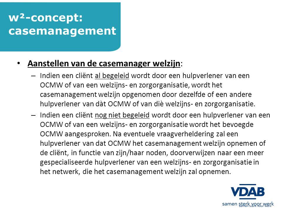 w²-concept: casemanagement Aanstellen van de casemanager welzijn: – Indien een cliënt al begeleid wordt door een hulpverlener van een OCMW of van een welzijns- en zorgorganisatie, wordt het casemanagement welzijn opgenomen door dezelfde of een andere hulpverlener van dàt OCMW of van diè welzijns- en zorgorganisatie.