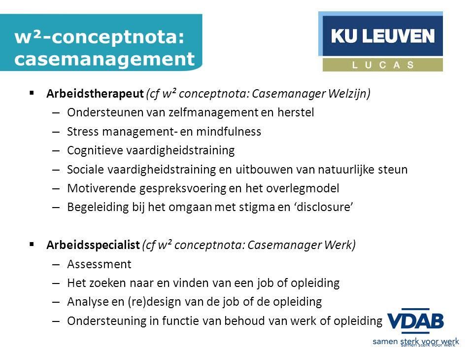w²-conceptnota: casemanagement  Arbeidstherapeut (cf w² conceptnota: Casemanager Welzijn) – Ondersteunen van zelfmanagement en herstel – Stress management- en mindfulness – Cognitieve vaardigheidstraining – Sociale vaardigheidstraining en uitbouwen van natuurlijke steun – Motiverende gespreksvoering en het overlegmodel – Begeleiding bij het omgaan met stigma en 'disclosure'  Arbeidsspecialist (cf w² conceptnota: Casemanager Werk) – Assessment – Het zoeken naar en vinden van een job of opleiding – Analyse en (re)design van de job of de opleiding – Ondersteuning in functie van behoud van werk of opleiding
