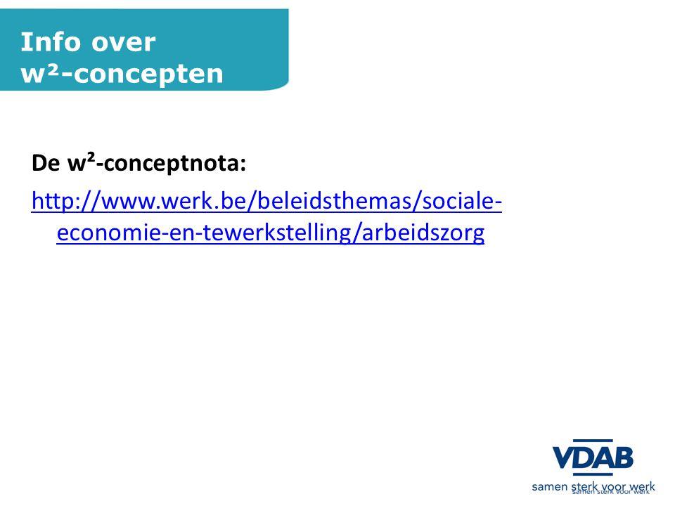 Info over w²-concepten De w²-conceptnota: http://www.werk.be/beleidsthemas/sociale- economie-en-tewerkstelling/arbeidszorg