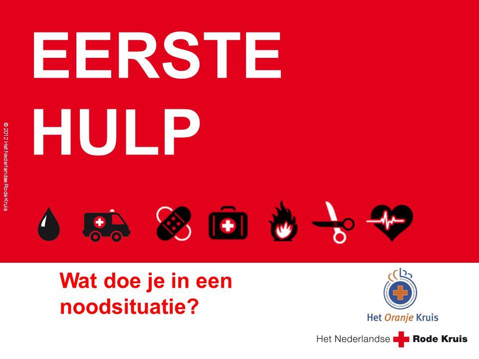 EERSTE HULP © 2012 Het Nederlandse Rode Kruis Wat doe je in een noodsituatie?