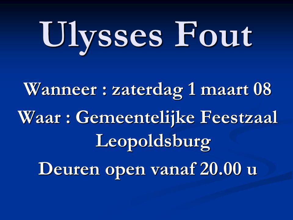 Ulysses Fout Wanneer : zaterdag 1 maart 08 Waar : Gemeentelijke Feestzaal Leopoldsburg Deuren open vanaf 20.00 u