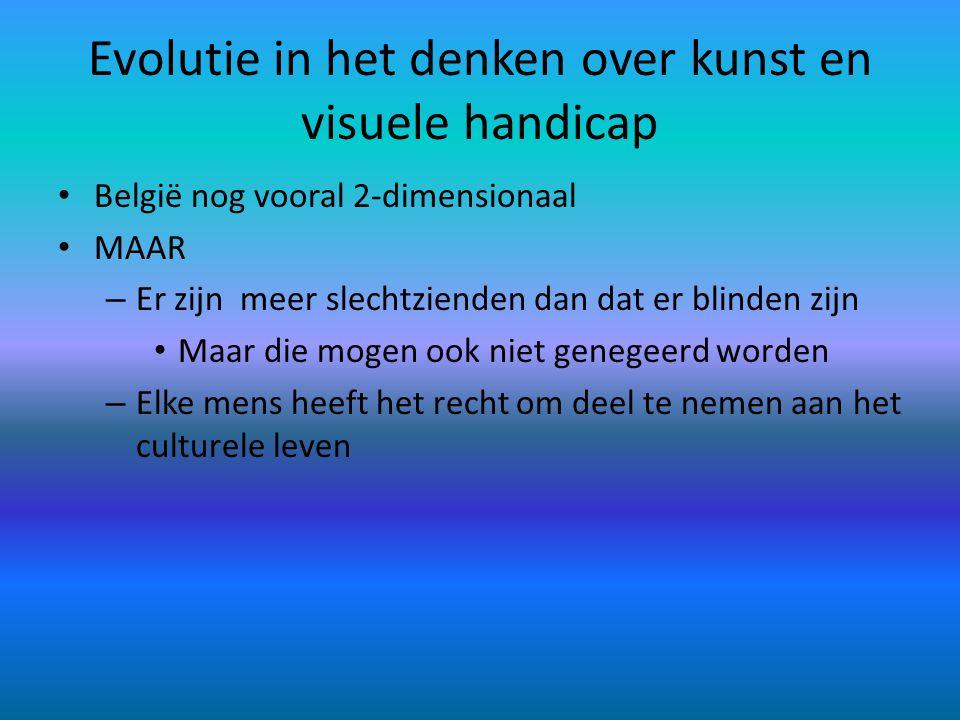 Evolutie in het denken over kunst en visuele handicap België nog vooral 2-dimensionaal MAAR – Er zijn meer slechtzienden dan dat er blinden zijn Maar die mogen ook niet genegeerd worden – Elke mens heeft het recht om deel te nemen aan het culturele leven