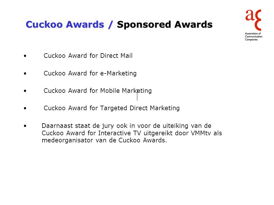 Cuckoo Awards / Sponsored Awards Cuckoo Award for Direct Mail Cuckoo Award for e-Marketing Cuckoo Award for Mobile Marketing Cuckoo Award for Targeted Direct Marketing Daarnaast staat de jury ook in voor de uiteiking van de Cuckoo Cuckoo Award for Interactive TV uitgereikt door VMMtv als medeorganisator van de Cuckoo Awards.