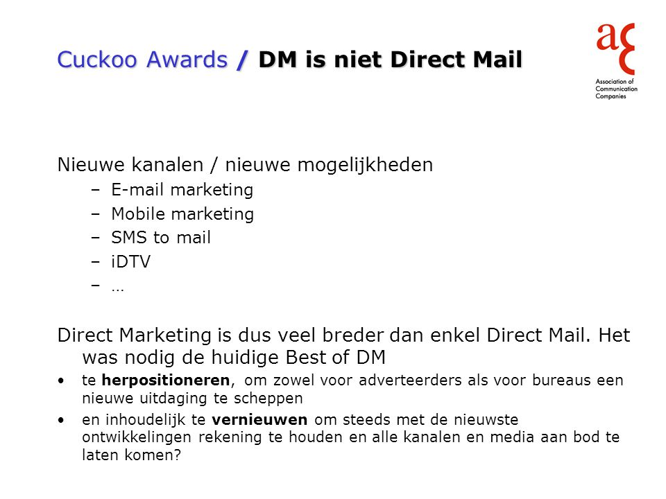 Cuckoo Awards / DM is niet Direct Mail Nieuwe kanalen / nieuwe mogelijkheden –E-mail marketing –Mobile marketing –SMS to mail –iDTV –… Direct Marketin