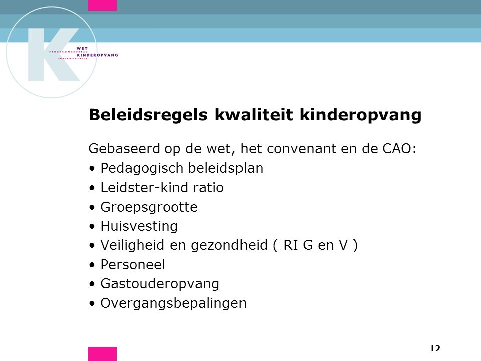 12 Beleidsregels kwaliteit kinderopvang Gebaseerd op de wet, het convenant en de CAO: Pedagogisch beleidsplan Leidster-kind ratio Groepsgrootte Huisvesting Veiligheid en gezondheid ( RI G en V ) Personeel Gastouderopvang Overgangsbepalingen