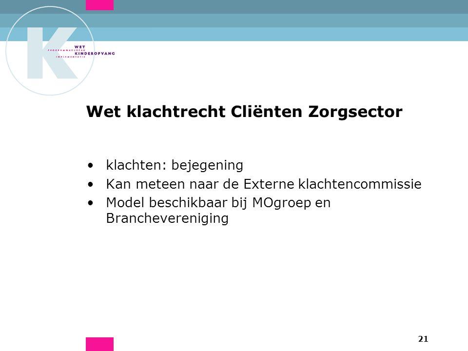 21 Wet klachtrecht Cliënten Zorgsector klachten: bejegening Kan meteen naar de Externe klachtencommissie Model beschikbaar bij MOgroep en Branchevereniging