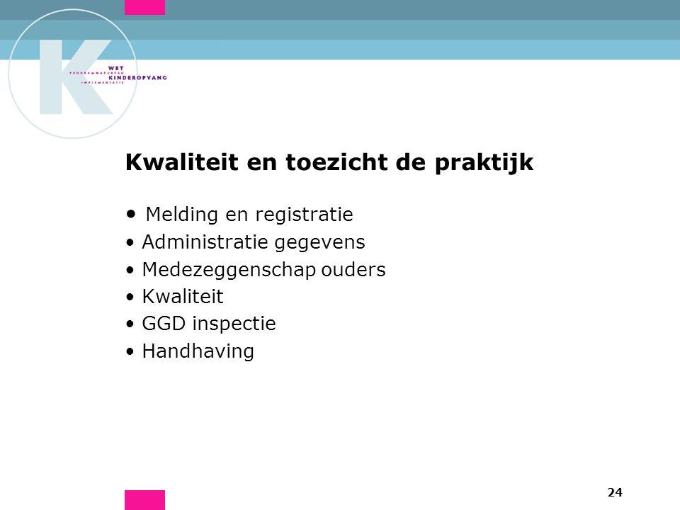 24 Kwaliteit en toezicht de praktijk Melding en registratie Administratie gegevens Medezeggenschap ouders Kwaliteit GGD inspectie Handhaving
