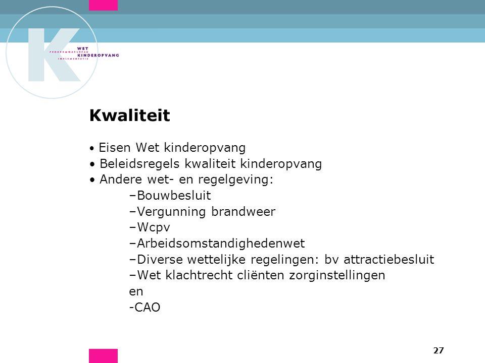 27 Kwaliteit Eisen Wet kinderopvang Beleidsregels kwaliteit kinderopvang Andere wet- en regelgeving: –Bouwbesluit –Vergunning brandweer –Wcpv –Arbeids