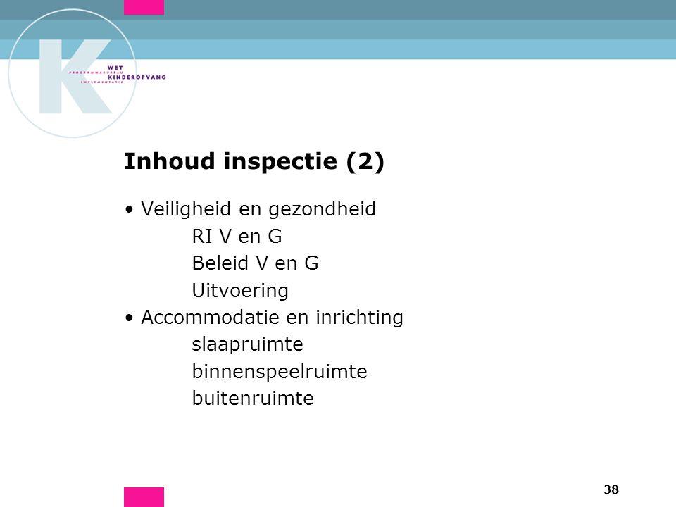 38 Inhoud inspectie (2) Veiligheid en gezondheid RI V en G Beleid V en G Uitvoering Accommodatie en inrichting slaapruimte binnenspeelruimte buitenruimte