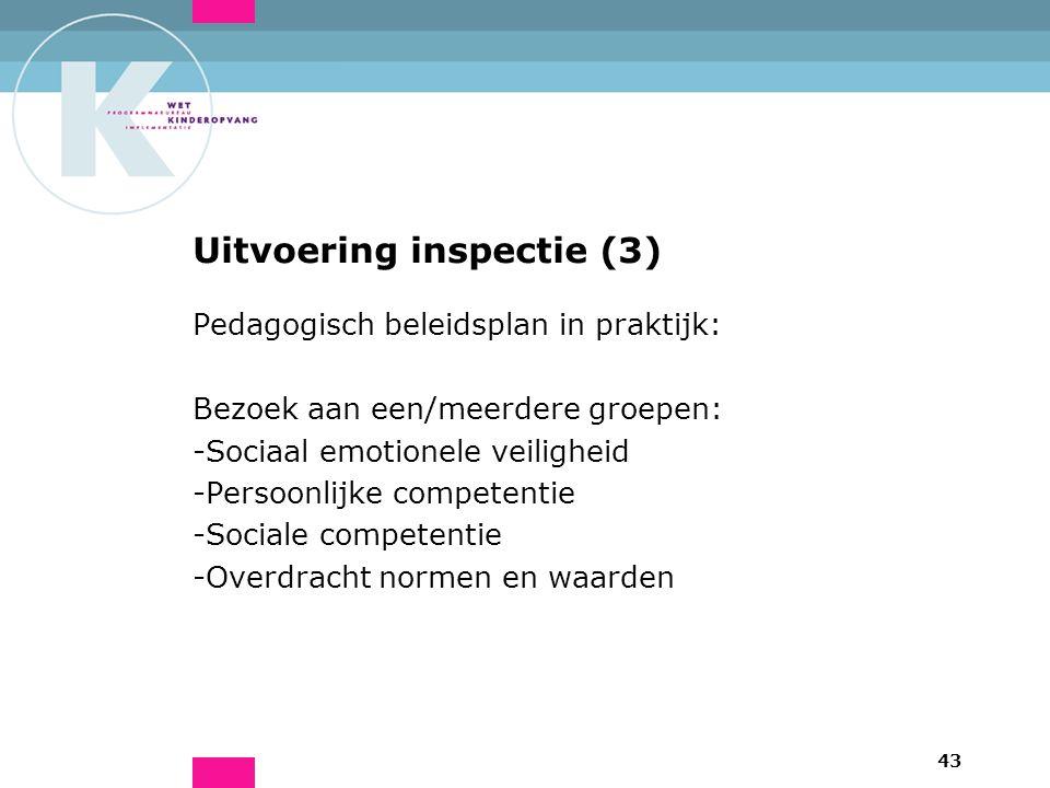 43 Uitvoering inspectie (3) Pedagogisch beleidsplan in praktijk: Bezoek aan een/meerdere groepen: -Sociaal emotionele veiligheid -Persoonlijke competentie -Sociale competentie -Overdracht normen en waarden