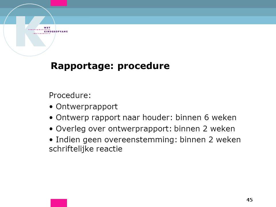 45 Rapportage: procedure Procedure: Ontwerprapport Ontwerp rapport naar houder: binnen 6 weken Overleg over ontwerprapport: binnen 2 weken Indien geen