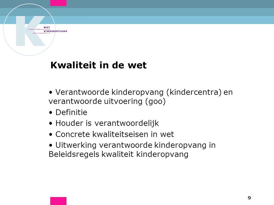9 Kwaliteit in de wet Verantwoorde kinderopvang (kindercentra) en verantwoorde uitvoering (goo) Definitie Houder is verantwoordelijk Concrete kwaliteitseisen in wet Uitwerking verantwoorde kinderopvang in Beleidsregels kwaliteit kinderopvang