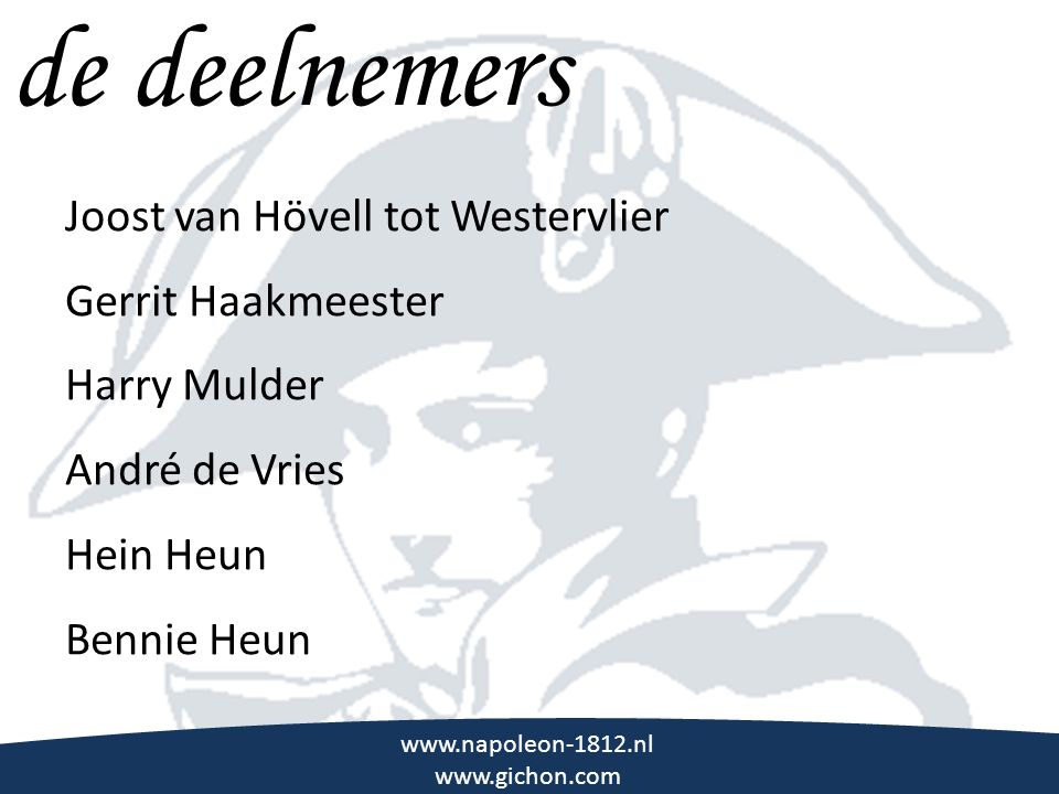 \\\ de deelnemers www.napoleon-1812.nl www.gichon.com Joost van Hövell tot Westervlier Gerrit Haakmeester Harry Mulder André de Vries Hein Heun Bennie Heun