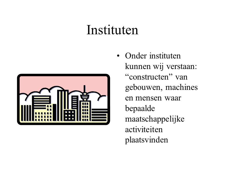 """Instituten Onder instituten kunnen wij verstaan: """"constructen"""" van gebouwen, machines en mensen waar bepaalde maatschappelijke activiteiten plaatsvind"""