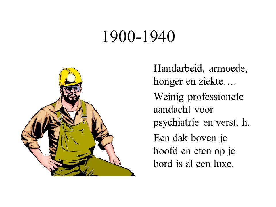 1900-1940 Handarbeid, armoede, honger en ziekte…. Weinig professionele aandacht voor psychiatrie en verst. h. Een dak boven je hoofd en eten op je bor
