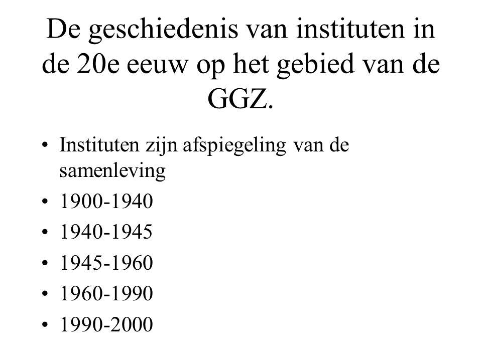 De geschiedenis van instituten in de 20e eeuw op het gebied van de GGZ. Instituten zijn afspiegeling van de samenleving 1900-1940 1940-1945 1945-1960