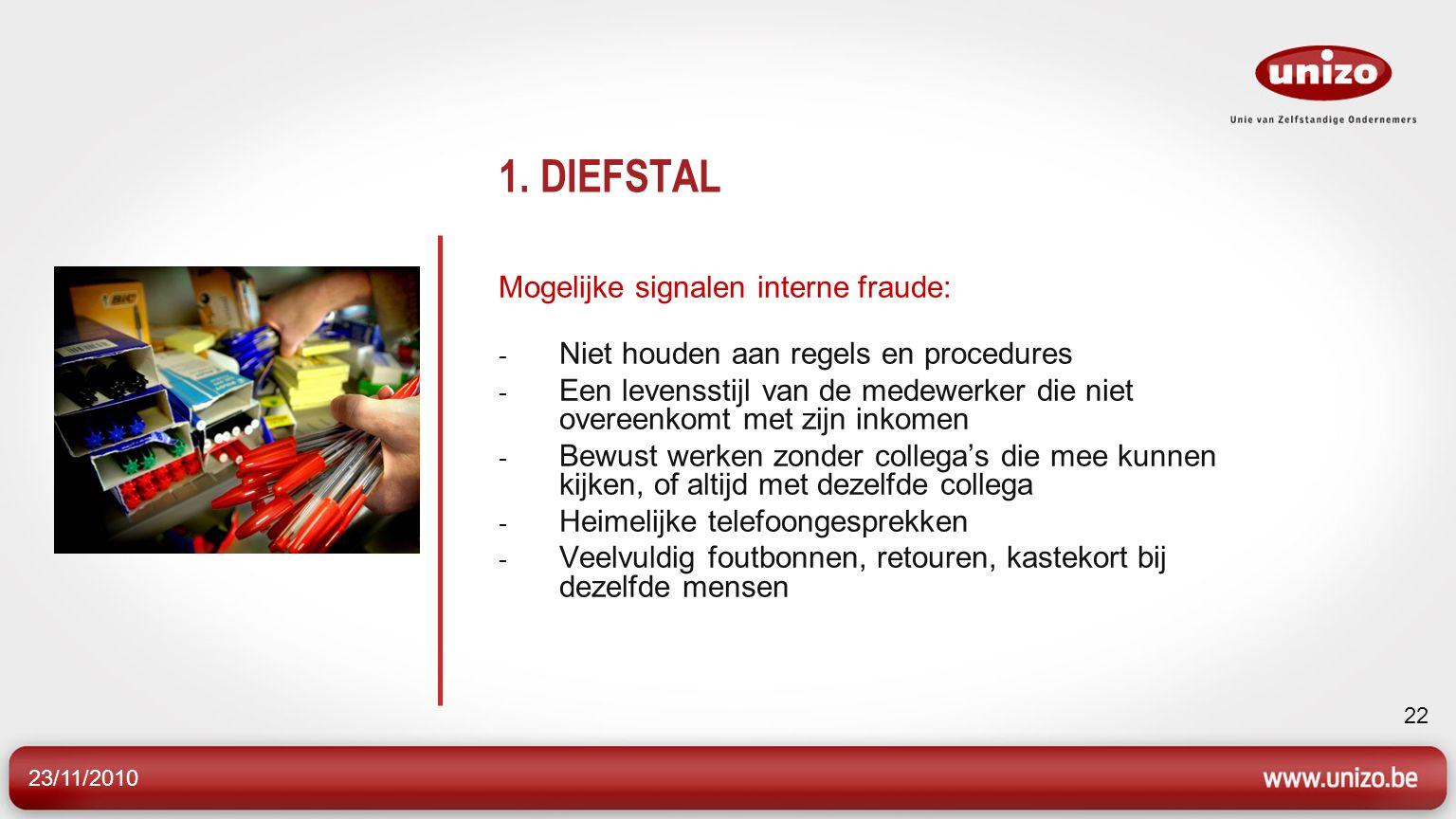 23/11/2010 22 1. DIEFSTAL Mogelijke signalen interne fraude: - Niet houden aan regels en procedures - Een levensstijl van de medewerker die niet overe