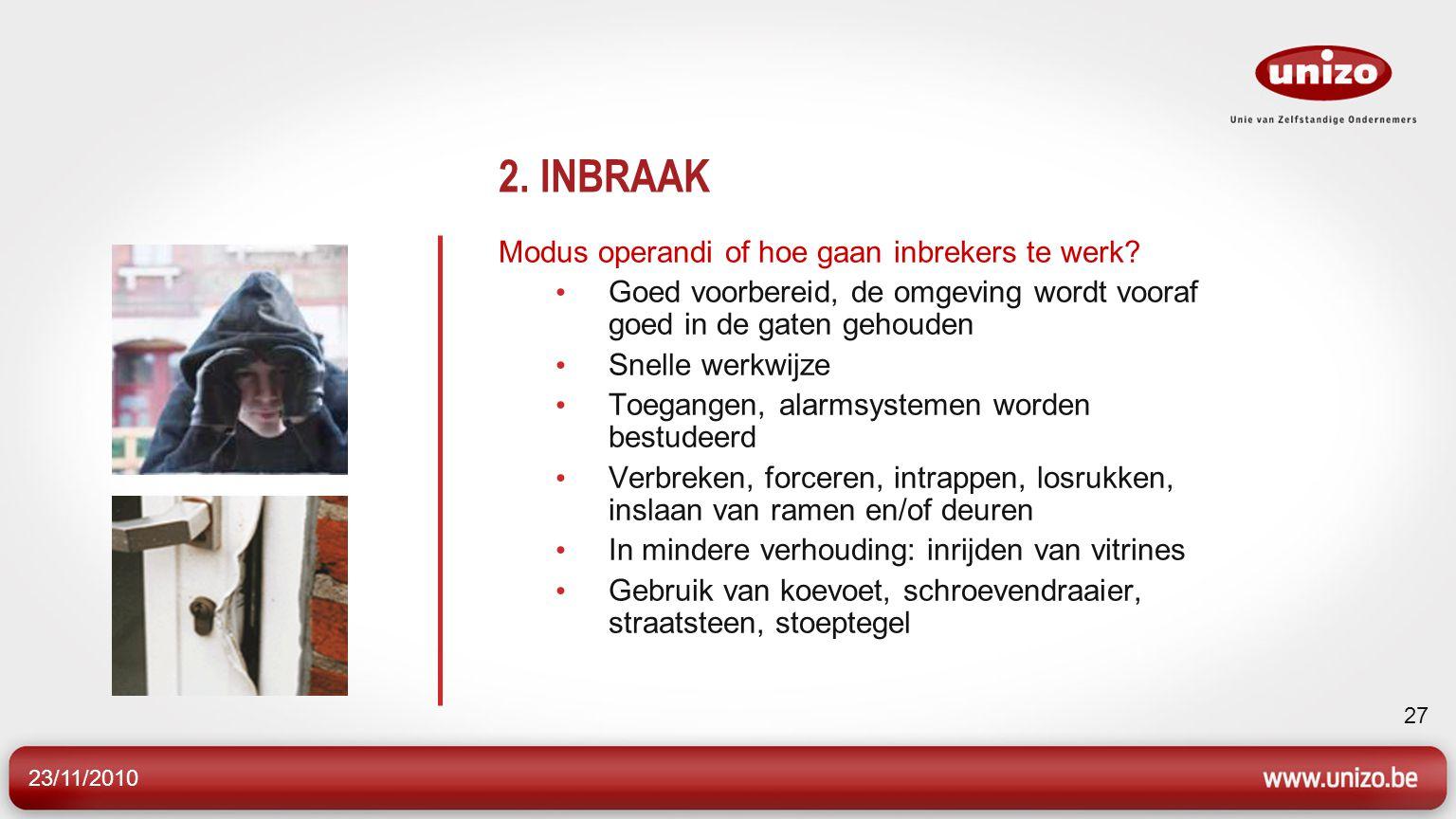 23/11/2010 27 2. INBRAAK Modus operandi of hoe gaan inbrekers te werk? Goed voorbereid, de omgeving wordt vooraf goed in de gaten gehouden Snelle werk