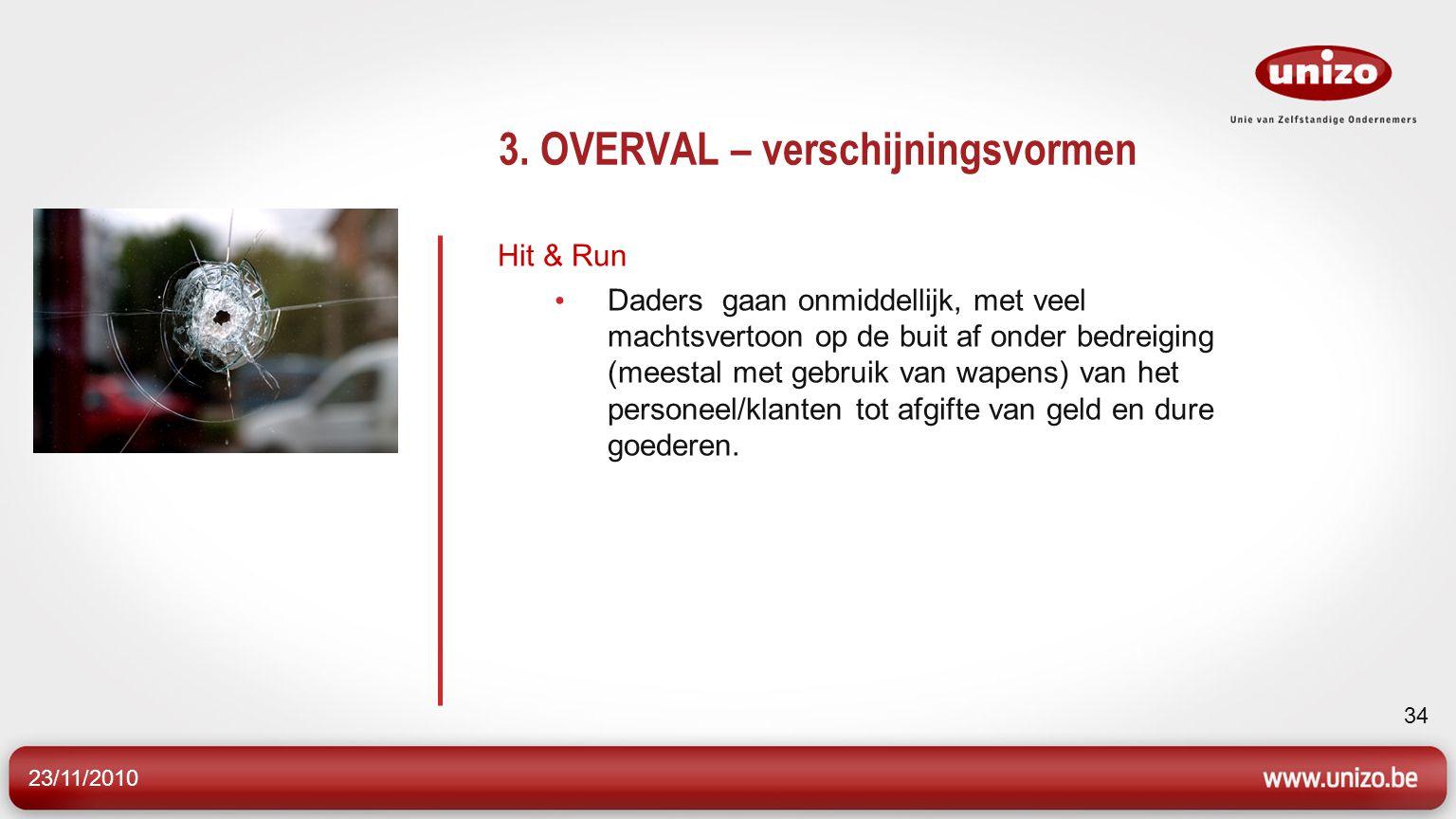 23/11/2010 34 3. OVERVAL – verschijningsvormen Hit & Run Daders gaan onmiddellijk, met veel machtsvertoon op de buit af onder bedreiging (meestal met