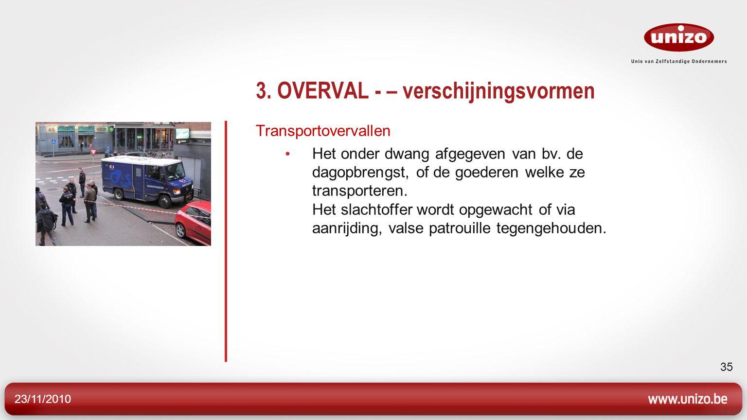 23/11/2010 35 3. OVERVAL - – verschijningsvormen Transportovervallen Het onder dwang afgegeven van bv. de dagopbrengst, of de goederen welke ze transp