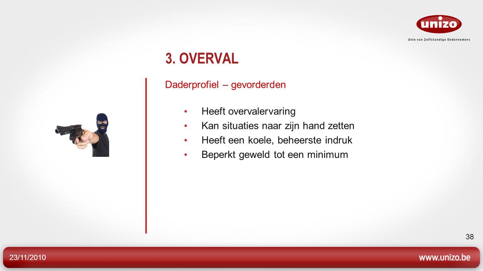 23/11/2010 38 3. OVERVAL Daderprofiel – gevorderden Heeft overvalervaring Kan situaties naar zijn hand zetten Heeft een koele, beheerste indruk Beperk
