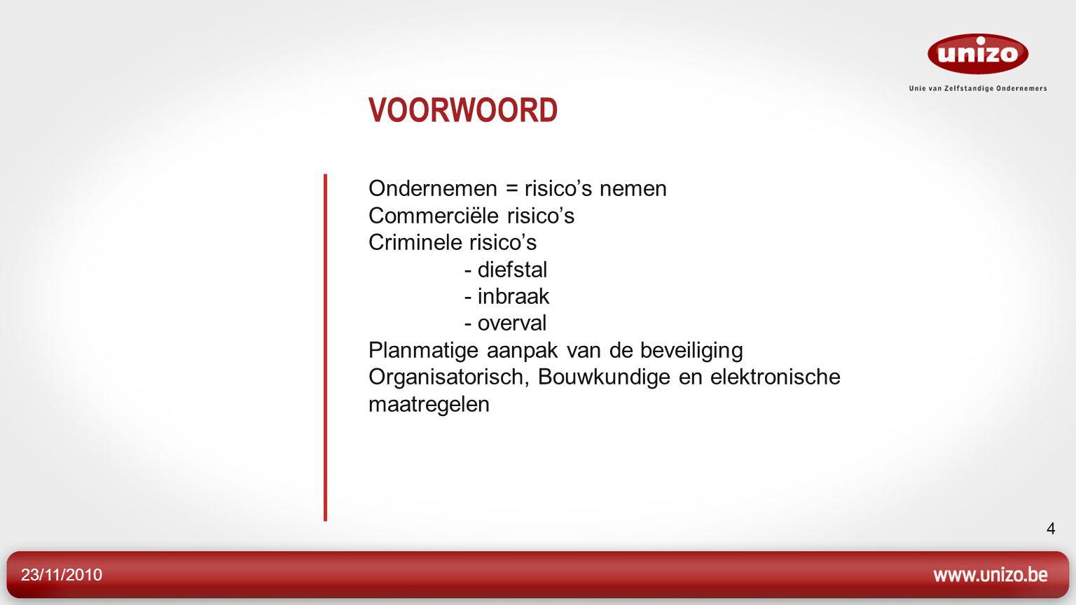 23/11/2010 4 VOORWOORD Ondernemen = risico's nemen Commerciële risico's Criminele risico's - diefstal - inbraak - overval Planmatige aanpak van de bev