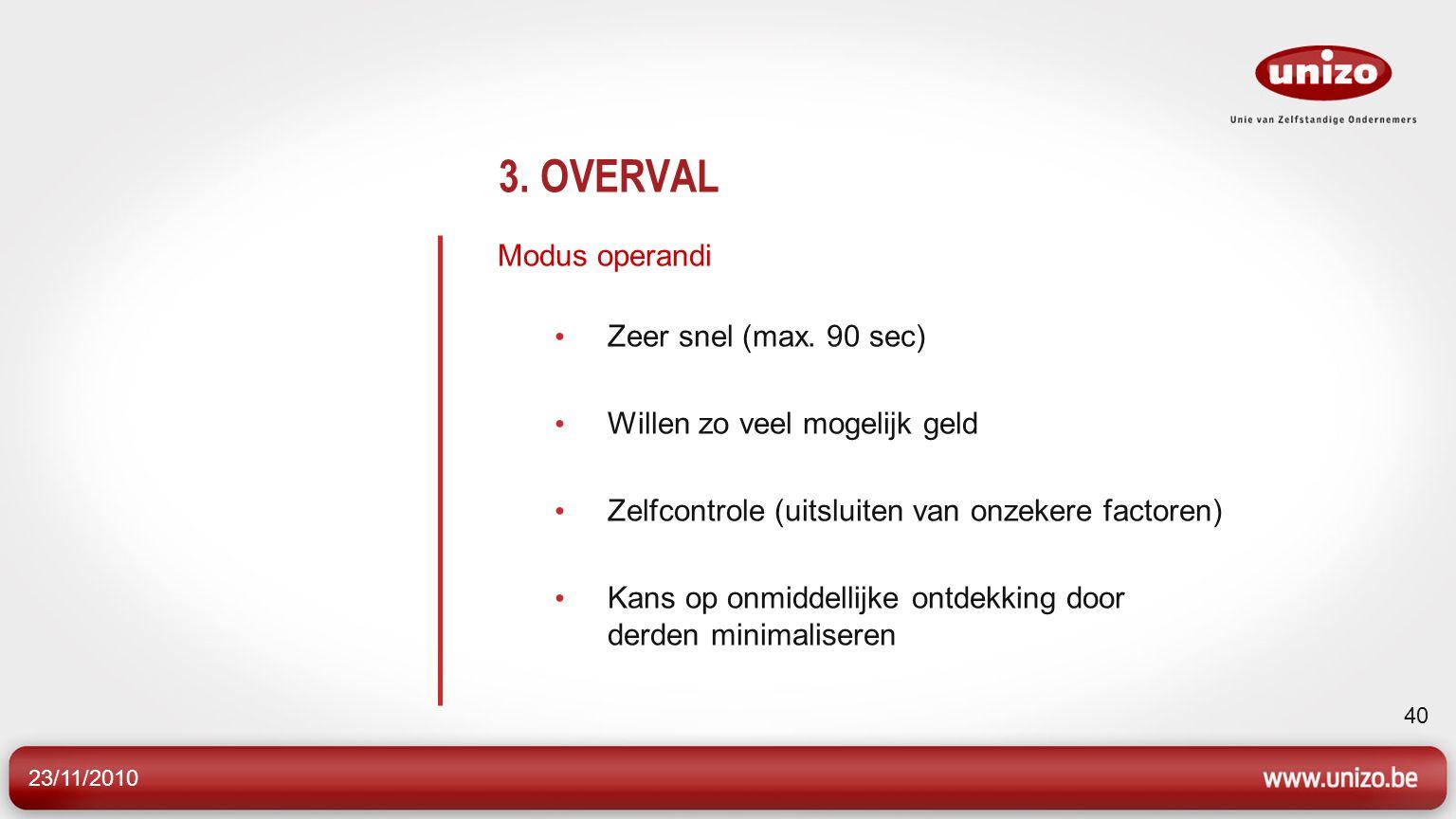 23/11/2010 40 3. OVERVAL Modus operandi Zeer snel (max. 90 sec) Willen zo veel mogelijk geld Zelfcontrole (uitsluiten van onzekere factoren) Kans op o