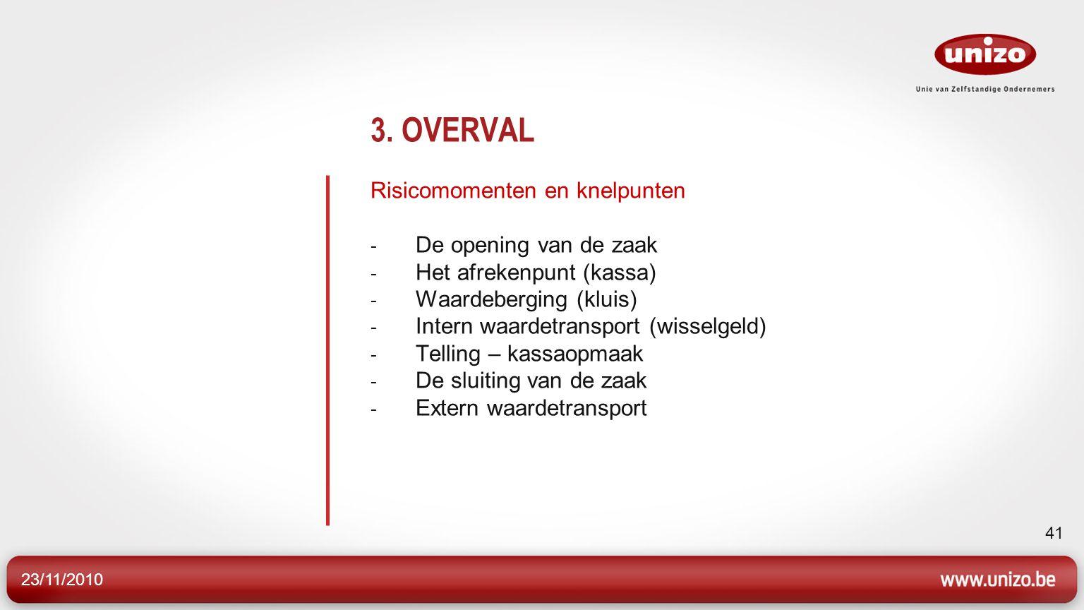 23/11/2010 41 3. OVERVAL Risicomomenten en knelpunten - De opening van de zaak - Het afrekenpunt (kassa) - Waardeberging (kluis) - Intern waardetransp