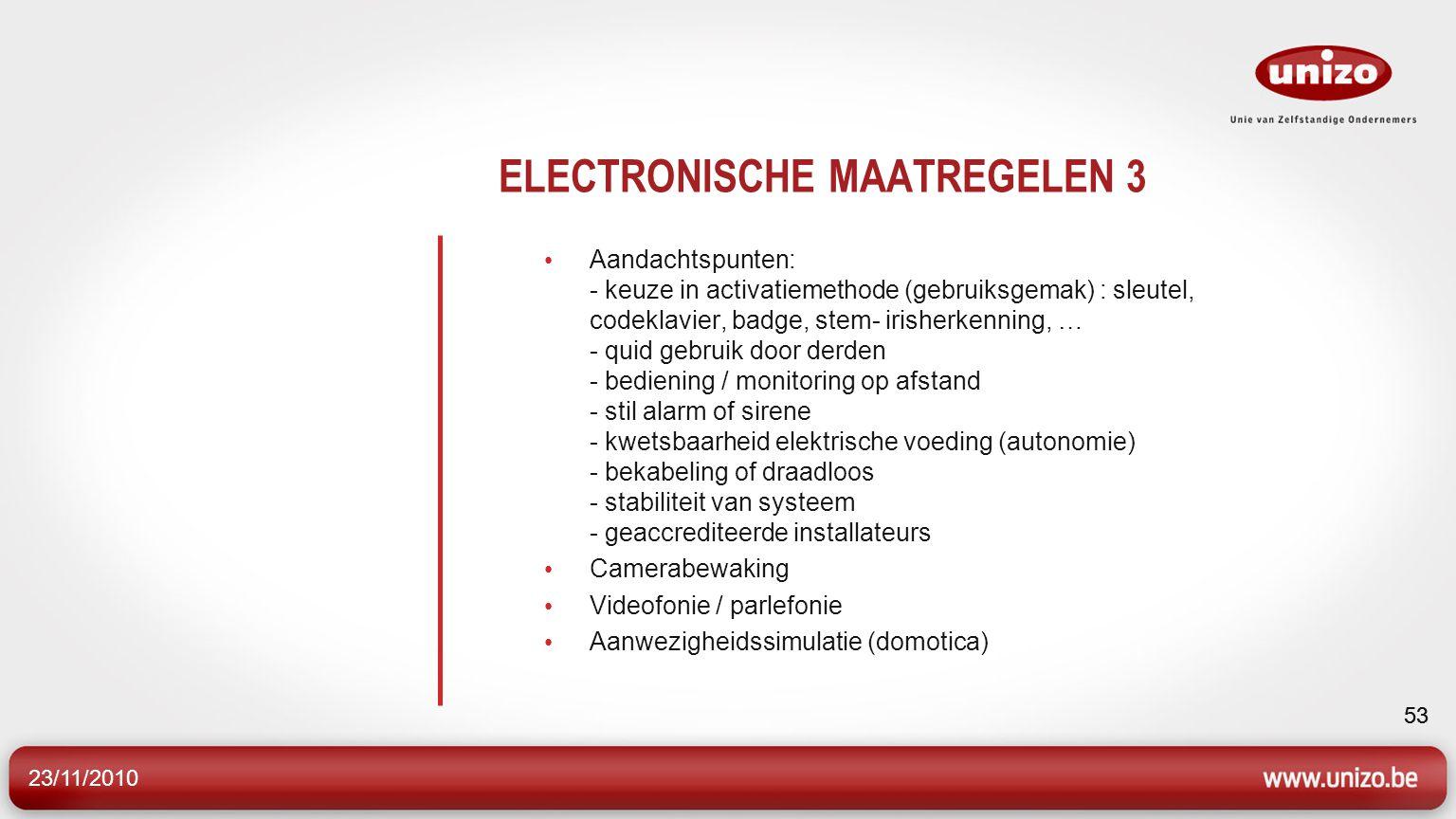 23/11/2010 53 ELECTRONISCHE MAATREGELEN 3 Aandachtspunten: - keuze in activatiemethode (gebruiksgemak) : sleutel, codeklavier, badge, stem- irisherken