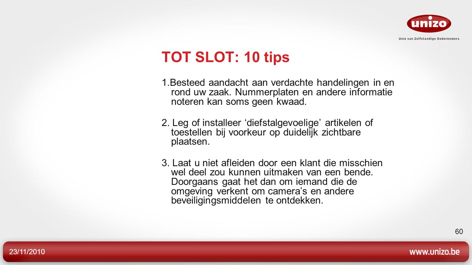 23/11/2010 60 TOT SLOT: 10 tips 1.Besteed aandacht aan verdachte handelingen in en rond uw zaak. Nummerplaten en andere informatie noteren kan soms ge
