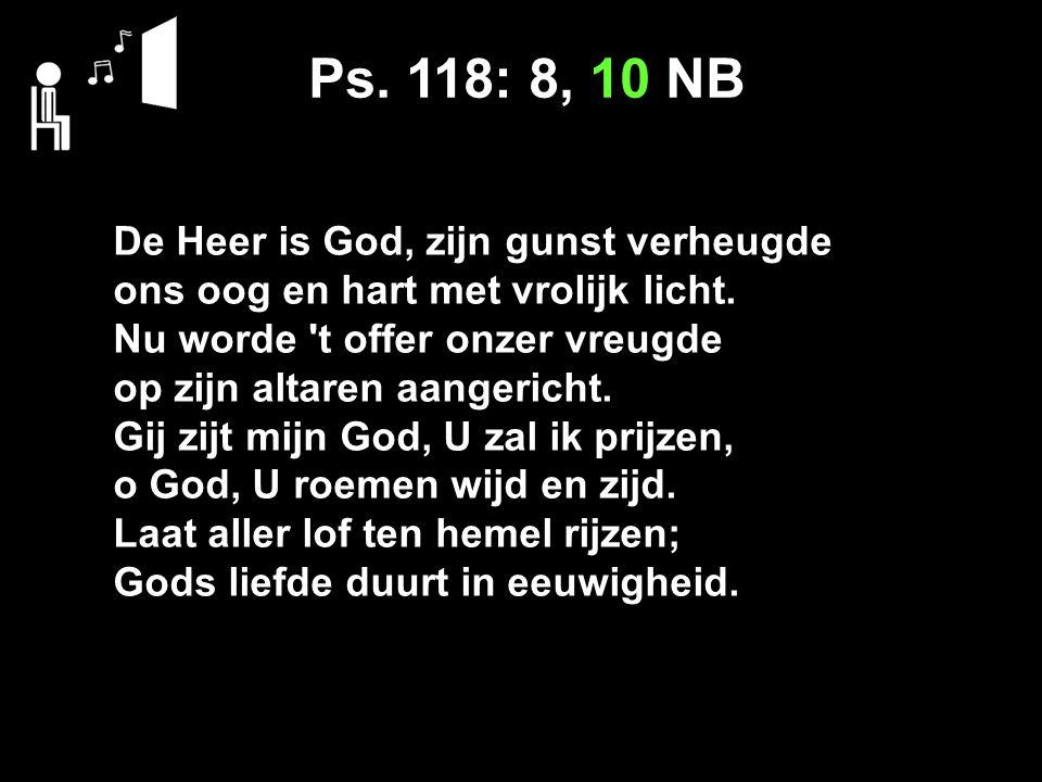 Ps. 118: 8, 10 NB De Heer is God, zijn gunst verheugde ons oog en hart met vrolijk licht.