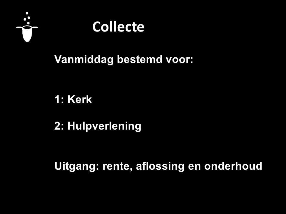 Collecte Vanmiddag bestemd voor: 1: Kerk 2: Hulpverlening Uitgang: rente, aflossing en onderhoud