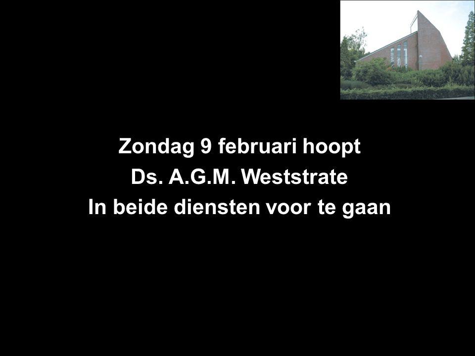 Zondag 9 februari hoopt Ds. A.G.M. Weststrate In beide diensten voor te gaan