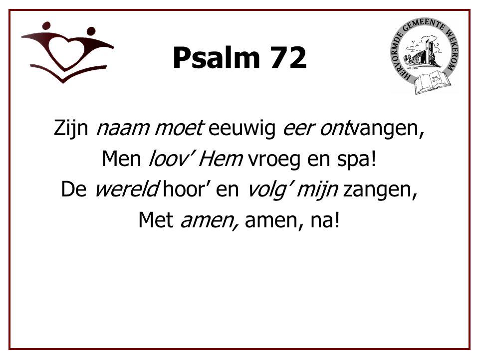 Psalm 72 Zijn naam moet eeuwig eer ontvangen, Men loov' Hem vroeg en spa.