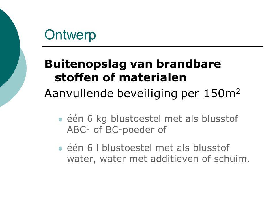 Ontwerp Buitenopslag van brandbare stoffen of materialen Aanvullende beveiliging per 150m 2 één 6 kg blustoestel met als blusstof ABC- of BC-poeder of