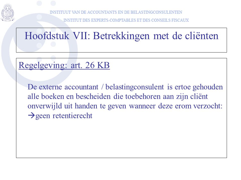 Hoofdstuk VII: Betrekkingen met de cliënten Regelgeving: art. 26 KB De externe accountant / belastingconsulent is ertoe gehouden alle boeken en besche