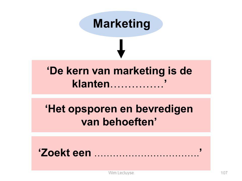 Marketing 'Het opsporen en bevredigen van behoeften' 'Zoekt een ……………………………. ' 'De kern van marketing is de klanten……………' 107Wim Lecluyse
