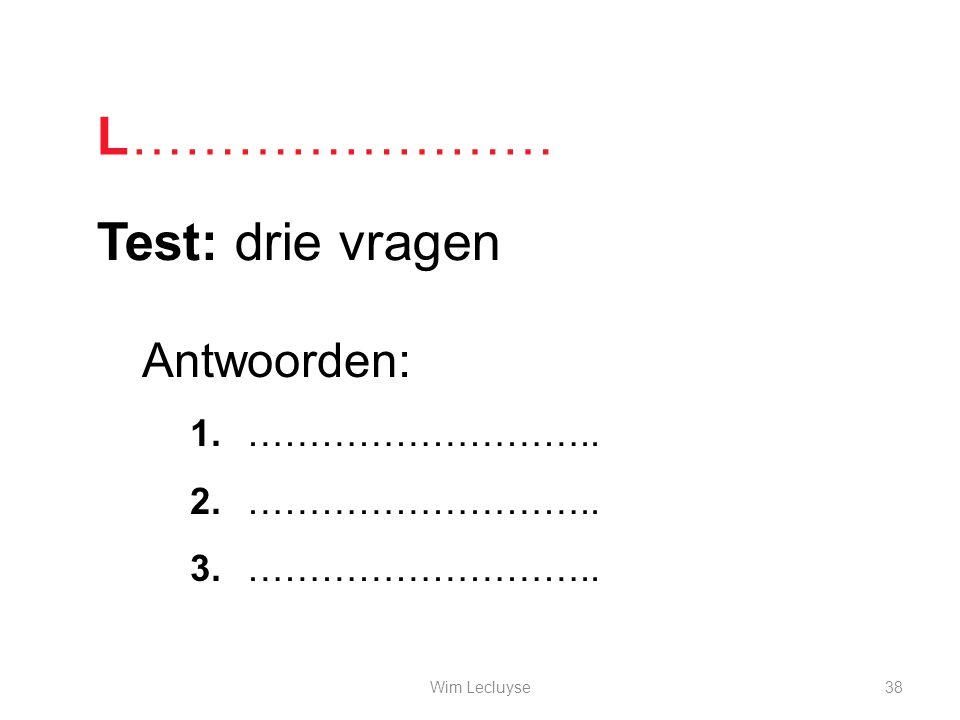 Antwoorden: 1. ……………………….. 2. ……………………….. 3. ……………………….. …………………… L Test: drie vragen 38Wim Lecluyse