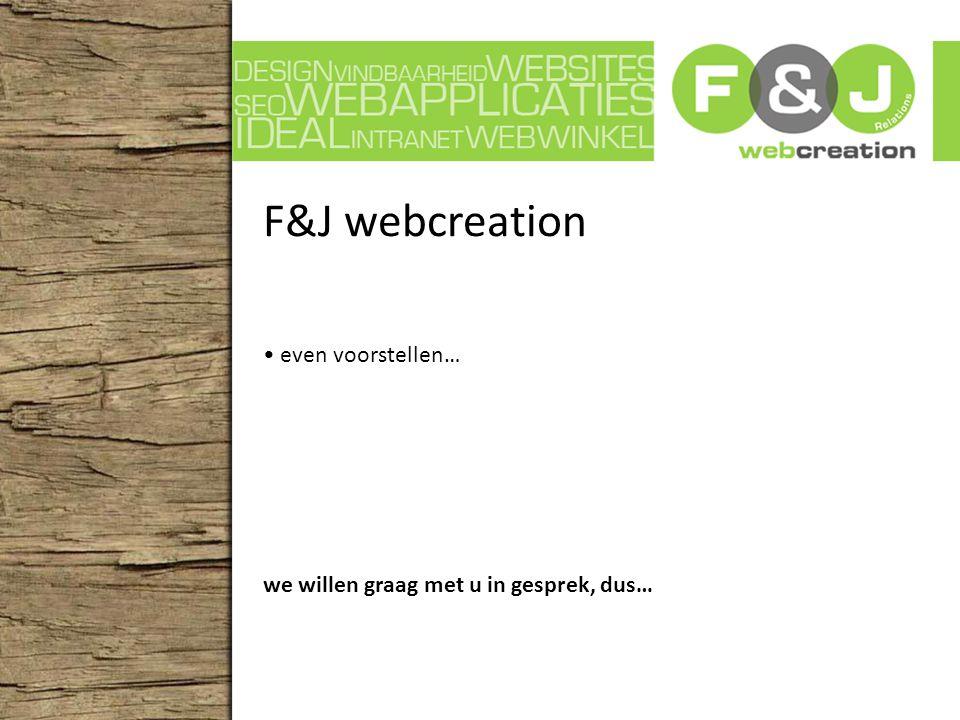 F&J webcreation even voorstellen… we willen graag met u in gesprek, dus…