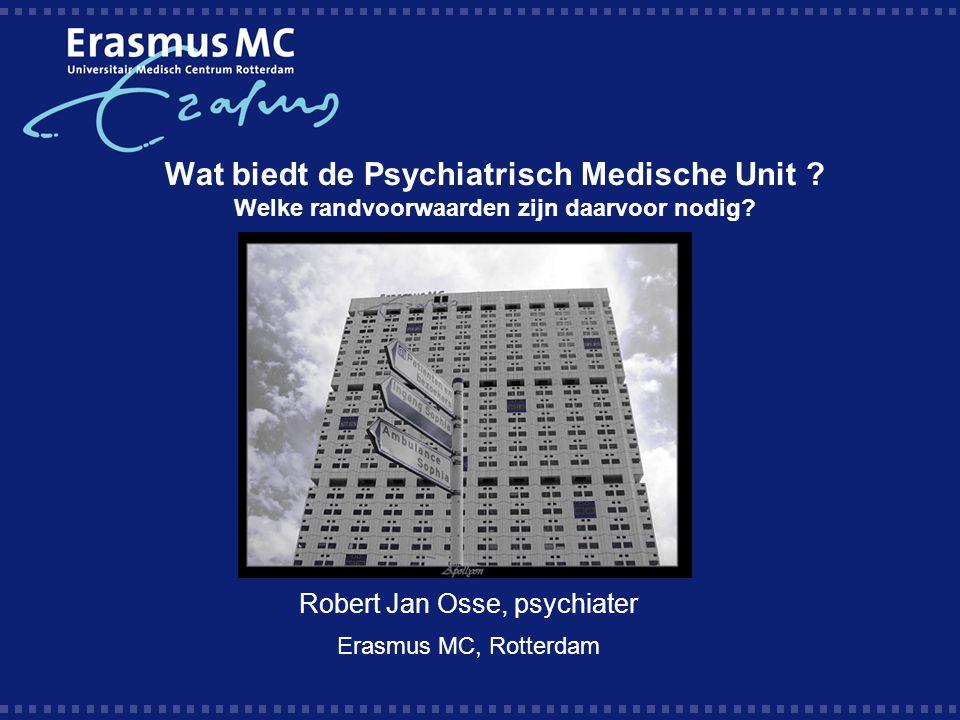 Wat biedt de Psychiatrisch Medische Unit ? Welke randvoorwaarden zijn daarvoor nodig? Robert Jan Osse, psychiater Erasmus MC, Rotterdam